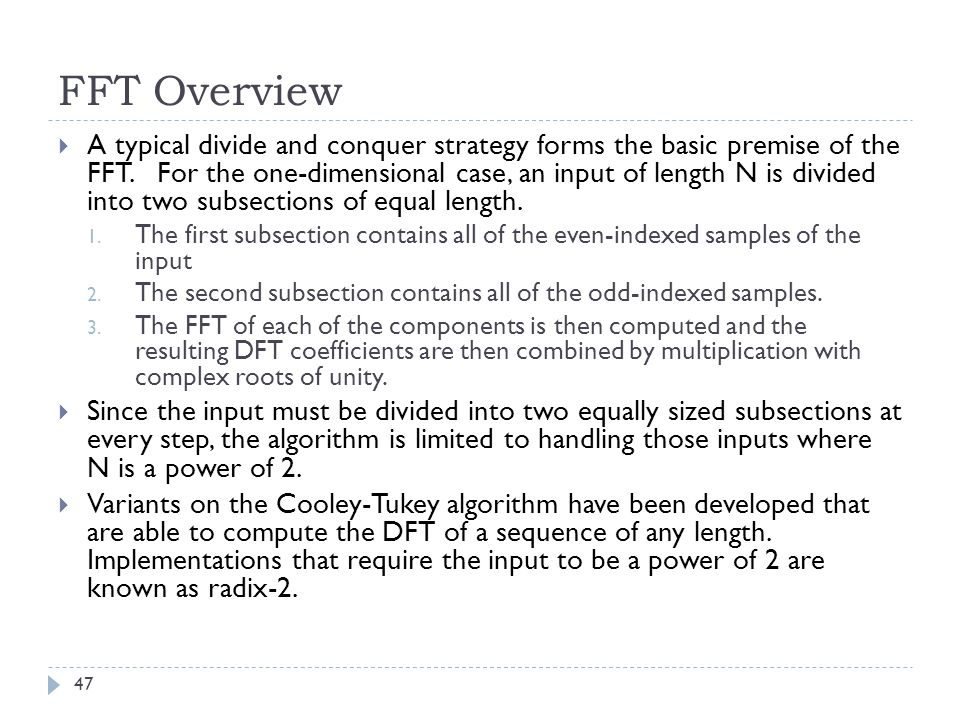 FFT Overview A typical divide and conquer strategy forms the basic premise of the FFT. For the one-dimensional case, an input of length N is divided i
