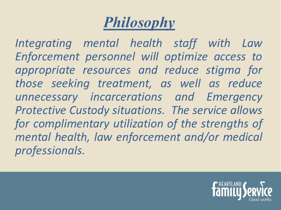 Integrating mental health staff with Law Enforcement personnel will optimize access to appropriate resources and reduce stigma for those seeking treatment, as well as reduce unnecessary incarcerations and Emergency Protective Custody situations.