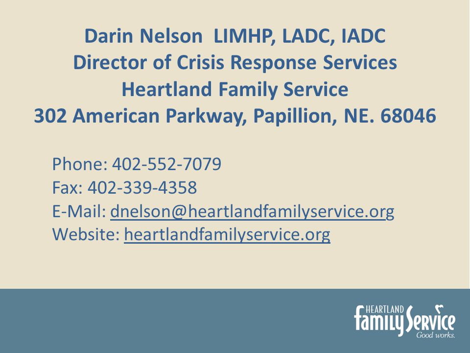 Darin Nelson LIMHP, LADC, IADC Director of Crisis Response Services Heartland Family Service 302 American Parkway, Papillion, NE.