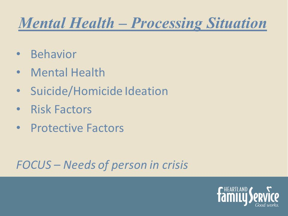 Behavior Mental Health Suicide/Homicide Ideation Risk Factors Protective Factors FOCUS – Needs of person in crisis Mental Health – Processing Situation