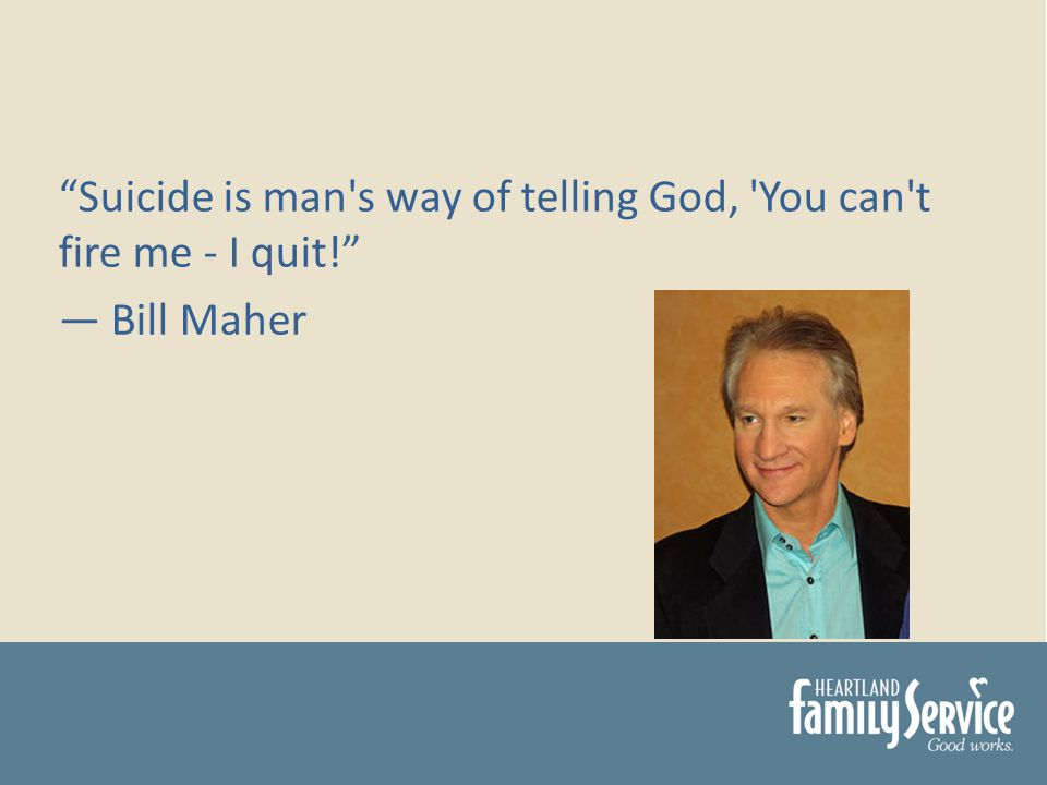 Suicide is man s way of telling God, You can t fire me - I quit! Bill Maher