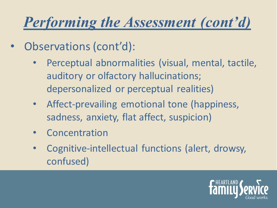 Observations (contd): Perceptual abnormalities (visual, mental, tactile, auditory or olfactory hallucinations; depersonalized or perceptual realities) Affect-prevailing emotional tone (happiness, sadness, anxiety, flat affect, suspicion) Concentration Cognitive-intellectual functions (alert, drowsy, confused) Performing the Assessment (contd)