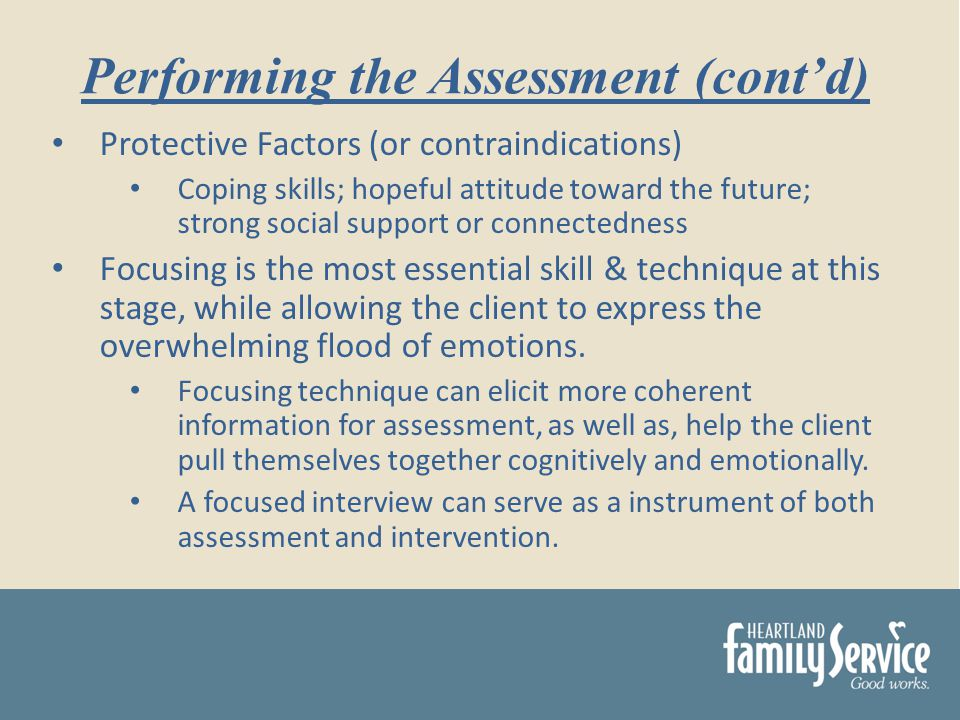Protective Factors (or contraindications) Coping skills; hopeful attitude toward the future; strong social support or connectedness Focusing is the most essential skill & technique at this stage, while allowing the client to express the overwhelming flood of emotions.