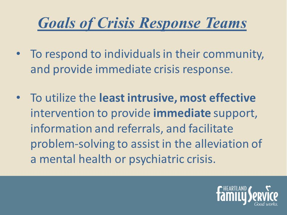 To respond to individuals in their community, and provide immediate crisis response.