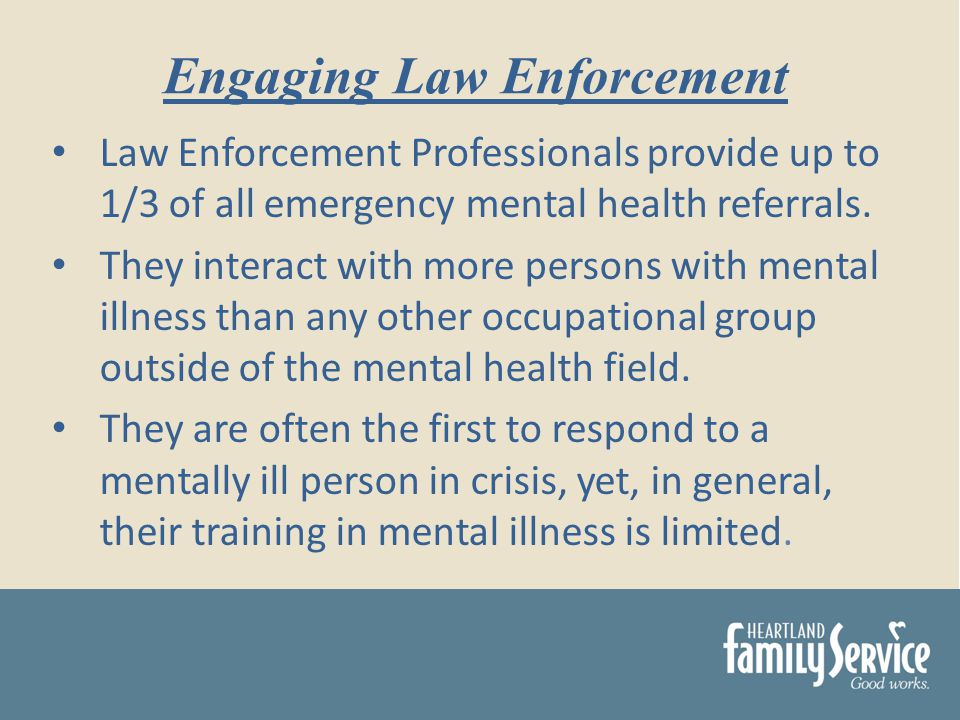 Law Enforcement Professionals provide up to 1/3 of all emergency mental health referrals.