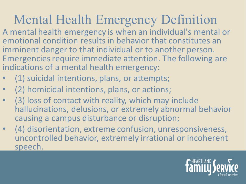 A mental health emergency is when an individual s mental or emotional condition results in behavior that constitutes an imminent danger to that individual or to another person.