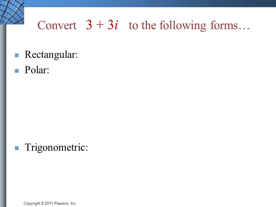 Copyright © 2011 Pearson, Inc. Convert 3 + 3i to the following forms… Rectangular: Polar: Trigonometric: