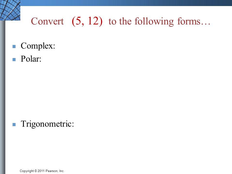 Copyright © 2011 Pearson, Inc. Convert (5, 12) to the following forms… Complex: Polar: Trigonometric: