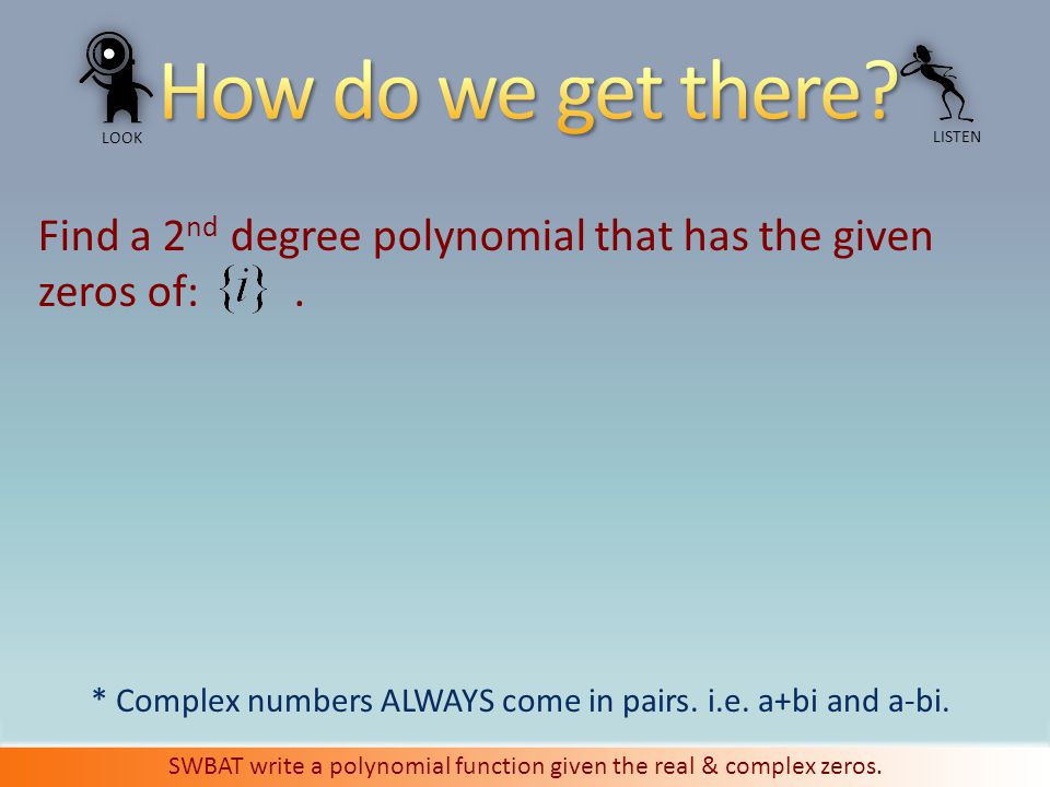 LOOK LISTEN SWBAT write a polynomial function given the real & complex zeros.