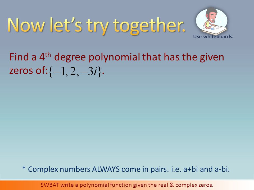 Use whiteboards. SWBAT write a polynomial function given the real & complex zeros.