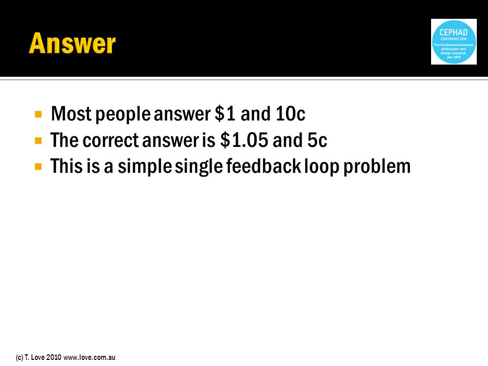 (c) T. Love 2010 www.love.com.au Most people answer $1 and 10c The correct answer is $1.05 and 5c This is a simple single feedback loop problem
