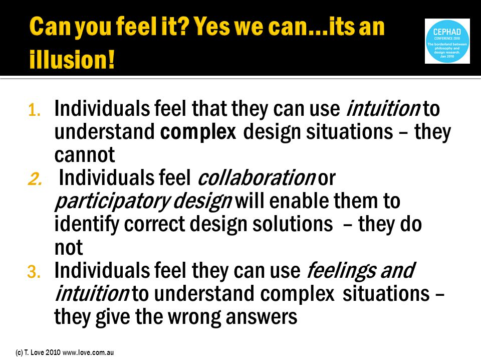 (c) T. Love 2010 www.love.com.au 1. Individuals feel that they can use intuition to understand complex design situations – they cannot 2. Individuals