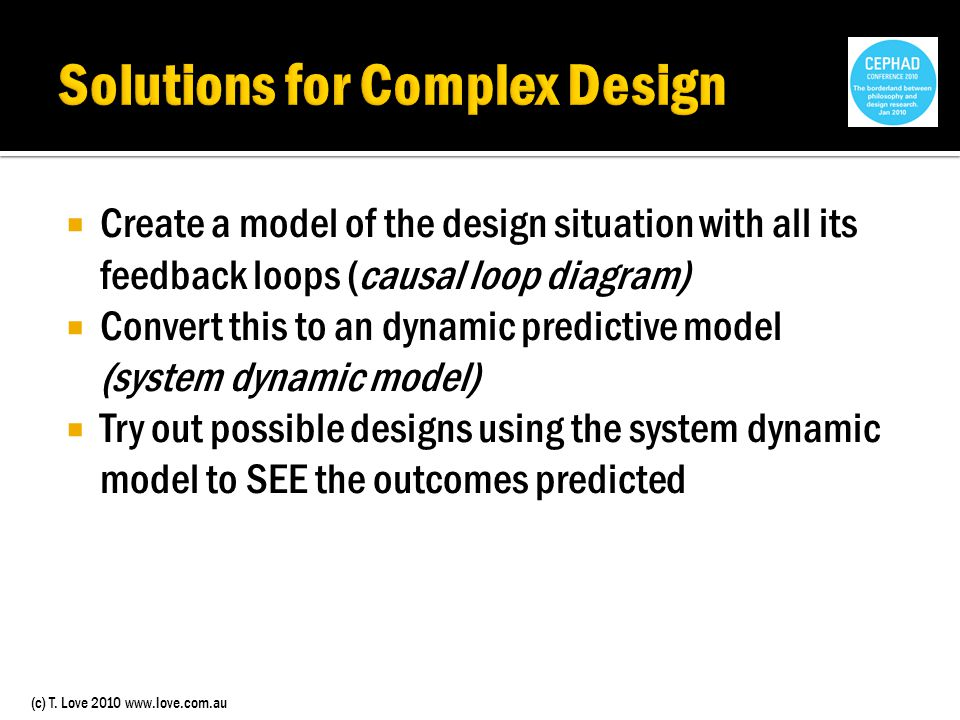 (c) T. Love 2010 www.love.com.au Create a model of the design situation with all its feedback loops (causal loop diagram) Convert this to an dynamic p