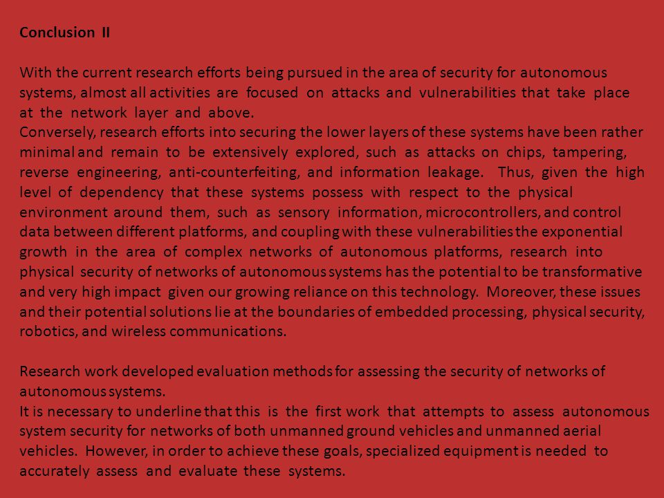 Conclusion II With the current research efforts being pursued in the area of security for autonomous systems, almost all activities are focused on attacks and vulnerabilities that take place at the network layer and above.