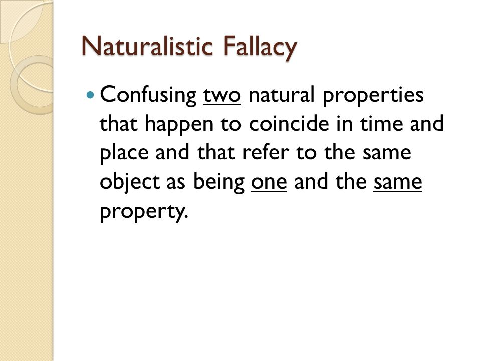 Naturalistic Fallacy Confusing two natural properties that happen to coincide in time and place and that refer to the same object as being one and the