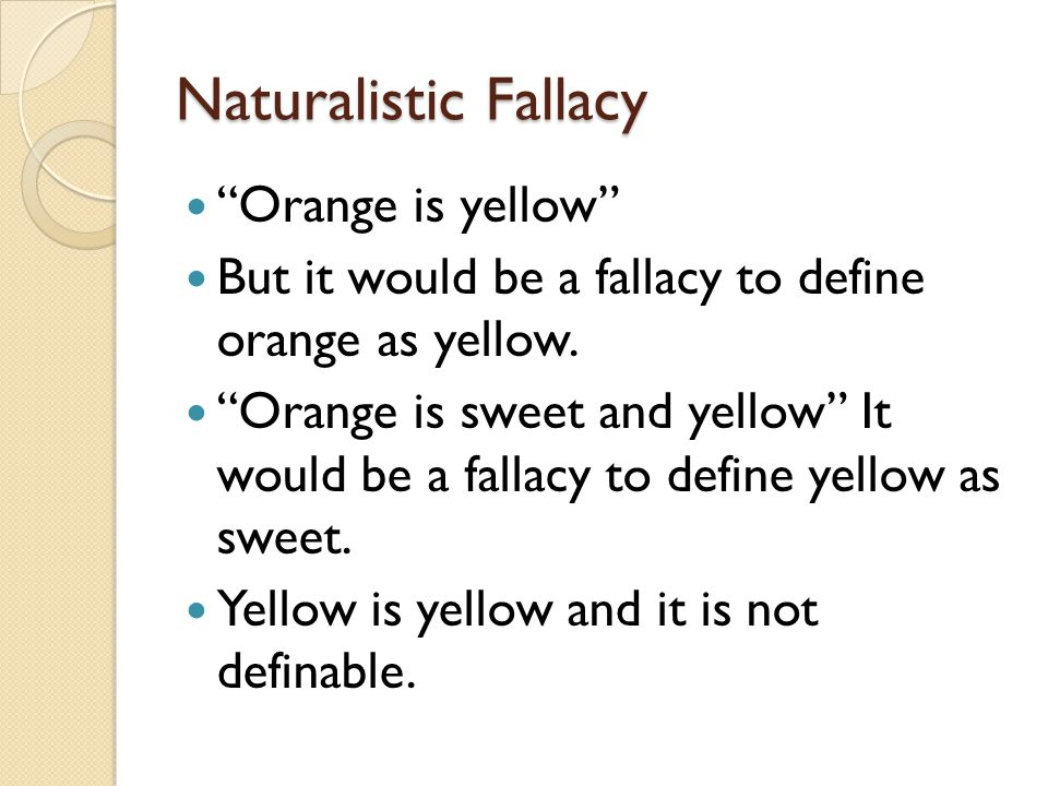Naturalistic Fallacy Orange is yellow But it would be a fallacy to define orange as yellow. Orange is sweet and yellow It would be a fallacy to define