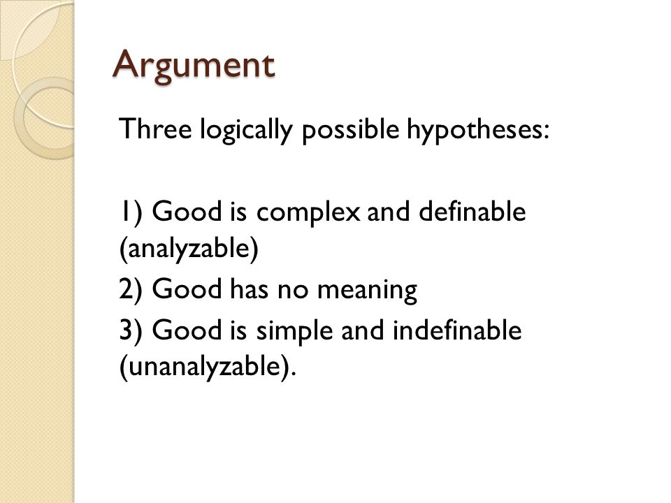 Argument Three logically possible hypotheses: 1) Good is complex and definable (analyzable) 2) Good has no meaning 3) Good is simple and indefinable (
