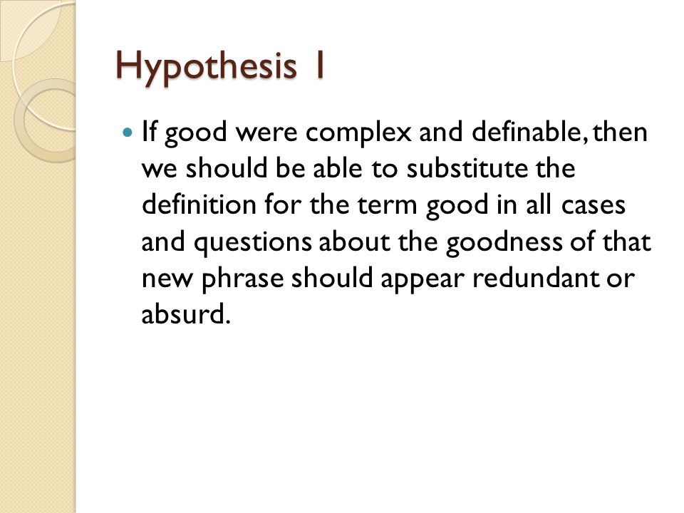 Hypothesis 1 If good were complex and definable, then we should be able to substitute the definition for the term good in all cases and questions abou