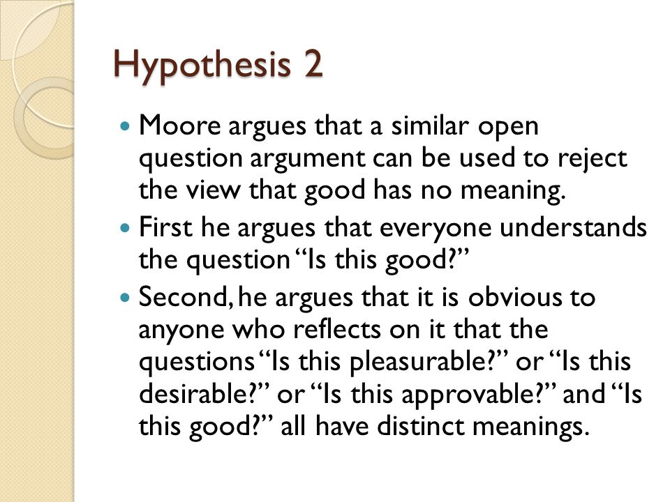 Hypothesis 2 Moore argues that a similar open question argument can be used to reject the view that good has no meaning. First he argues that everyone