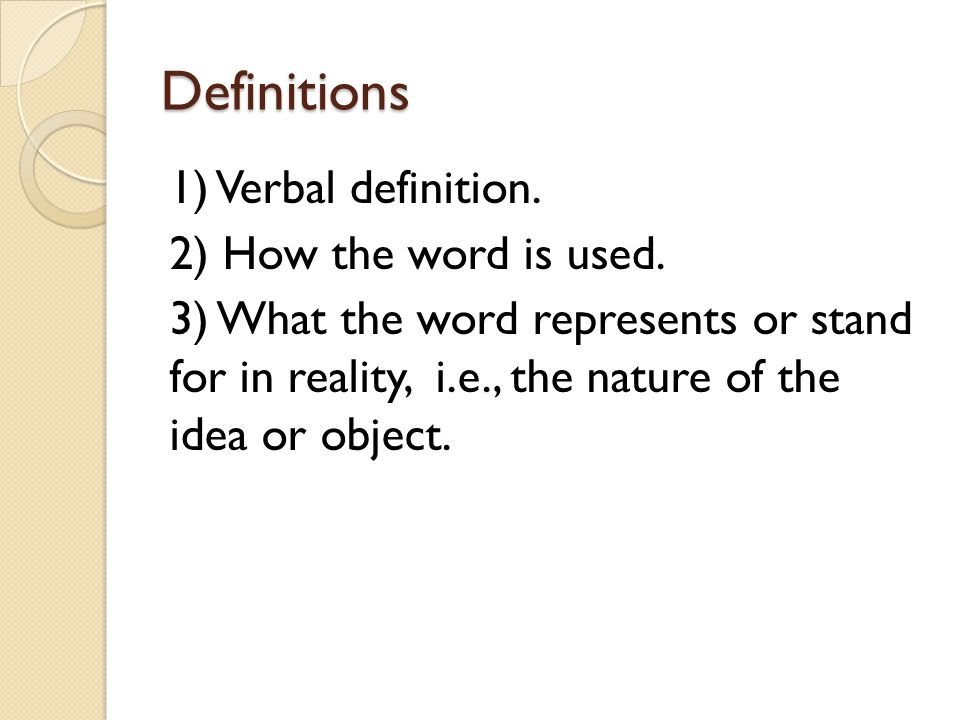 Definitions 1) Verbal definition. 2) How the word is used. 3) What the word represents or stand for in reality, i.e., the nature of the idea or object
