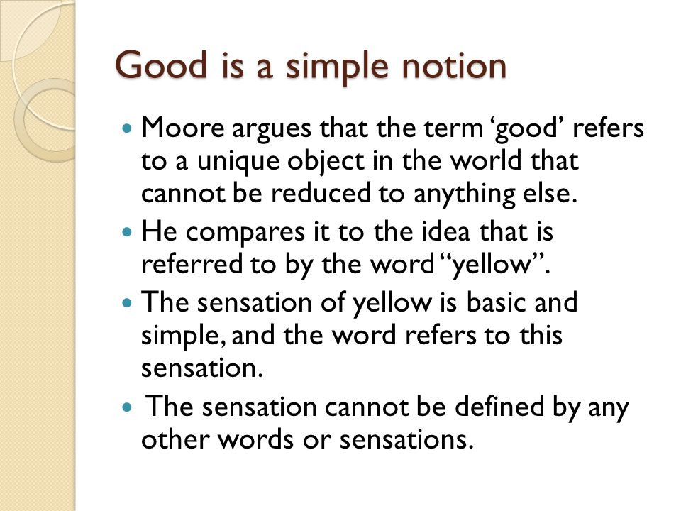 Argument Three logically possible hypotheses: 1) Good is complex and definable (analyzable) 2) Good has no meaning 3) Good is simple and indefinable (unanalyzable).