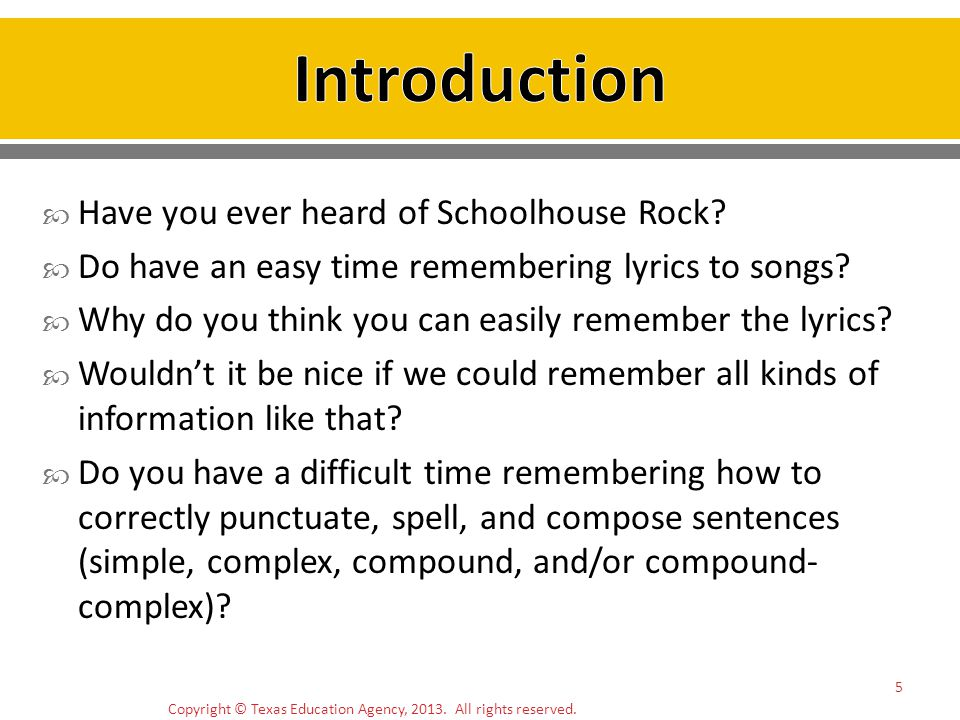 Copyright © Texas Education Agency, 2013. All rights reserved. 5 Have you ever heard of Schoolhouse Rock? Do have an easy time remembering lyrics to s