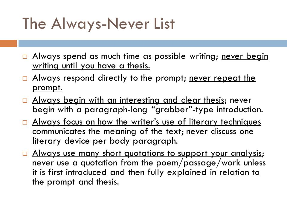 The Always-Never List Always spend as much time as possible writing; never begin writing until you have a thesis. Always respond directly to the promp