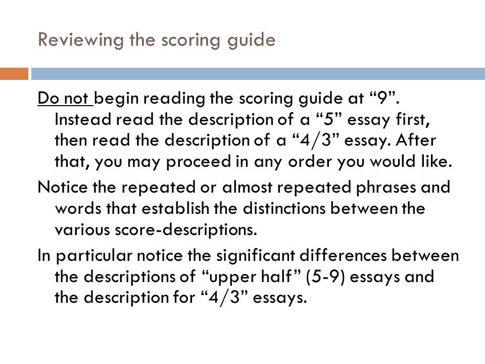 Reviewing the scoring guide Do not begin reading the scoring guide at 9. Instead read the description of a 5 essay first, then read the description of