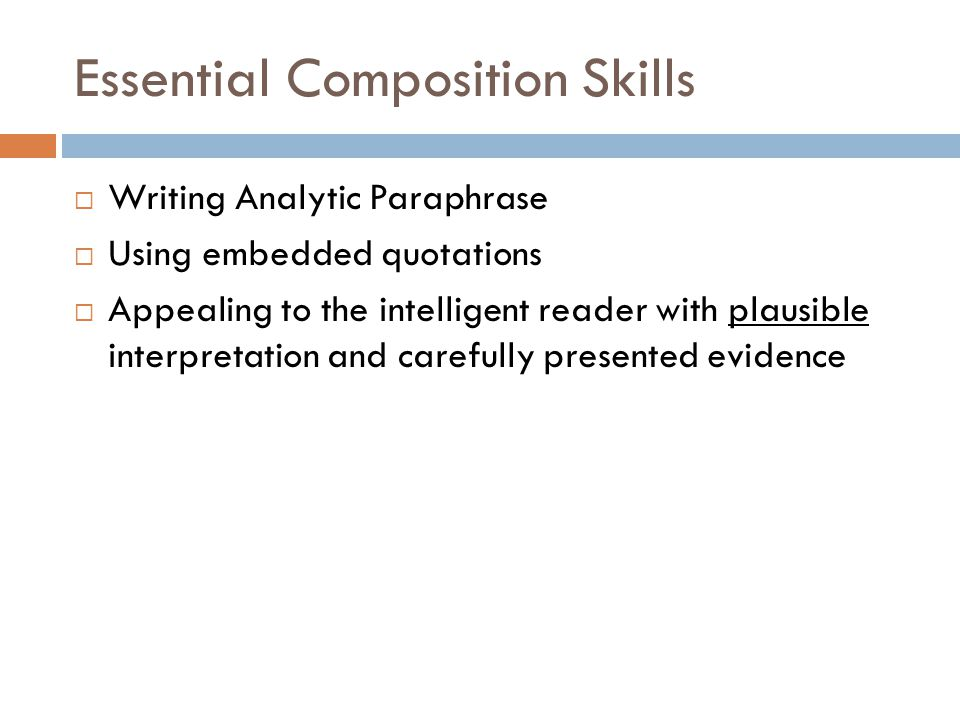 Essential Composition Skills Writing Analytic Paraphrase Using embedded quotations Appealing to the intelligent reader with plausible interpretation a