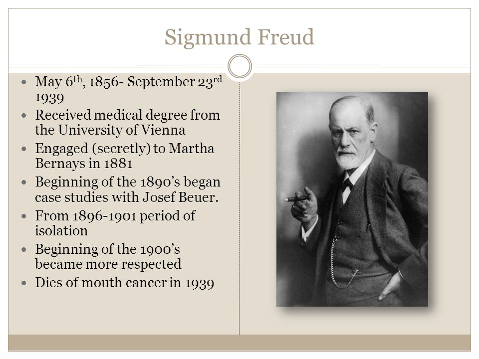 Sigmund Freud May 6 th, September 23 rd 1939 Received medical degree from the University of Vienna Engaged (secretly) to Martha Bernays in 1881 Beginning of the 1890s began case studies with Josef Beuer.
