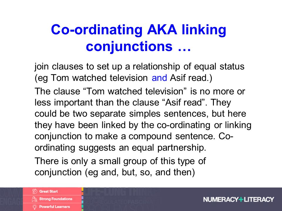 Faculty of Edit this on the Slide MasterThe University of Adelaide Co-ordinating AKA linking conjunctions … join clauses to set up a relationship of equal status (eg Tom watched television and Asif read.) The clause Tom watched television is no more or less important than the clause Asif read.