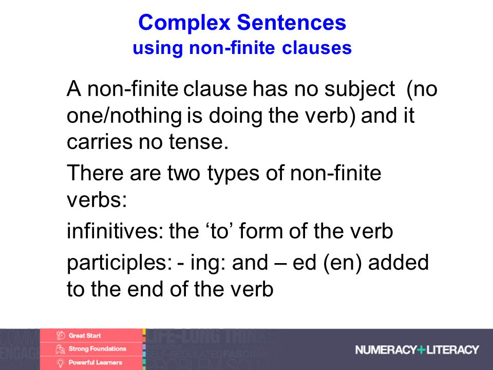 Faculty of Edit this on the Slide MasterThe University of Adelaide Complex Sentences using non-finite clauses A non-finite clause has no subject (no one/nothing is doing the verb) and it carries no tense.