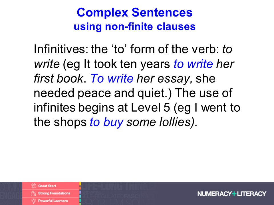 Faculty of Edit this on the Slide MasterThe University of Adelaide Complex Sentences using non-finite clauses Infinitives: the to form of the verb: to write (eg It took ten years to write her first book.