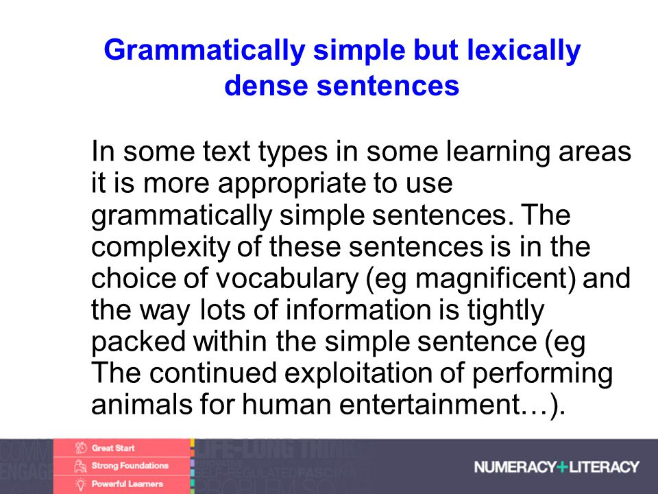 Faculty of Edit this on the Slide MasterThe University of Adelaide Grammatically simple but lexically dense sentences In some text types in some learning areas it is more appropriate to use grammatically simple sentences.