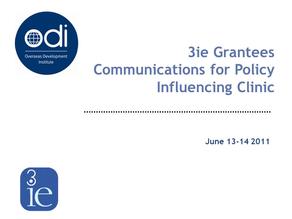 3ie Grantees Communications for Policy Influencing Clinic June 13-14 2011