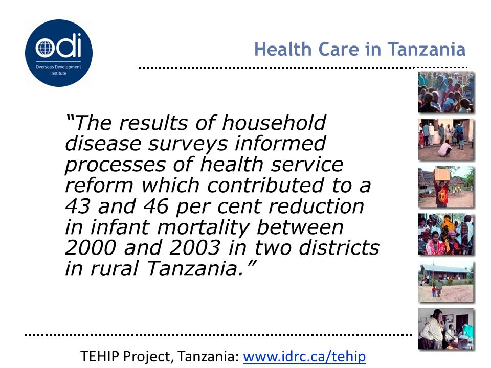 Health Care in Tanzania The results of household disease surveys informed processes of health service reform which contributed to a 43 and 46 per cent