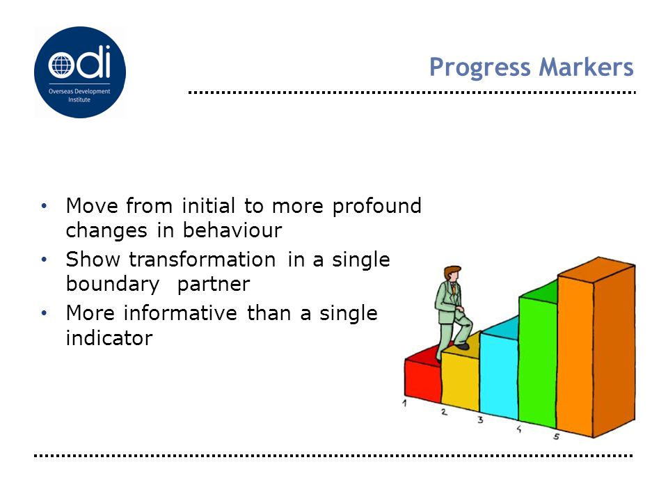 Progress Markers Move from initial to more profound changes in behaviour Show transformation in a single boundary partner More informative than a sing