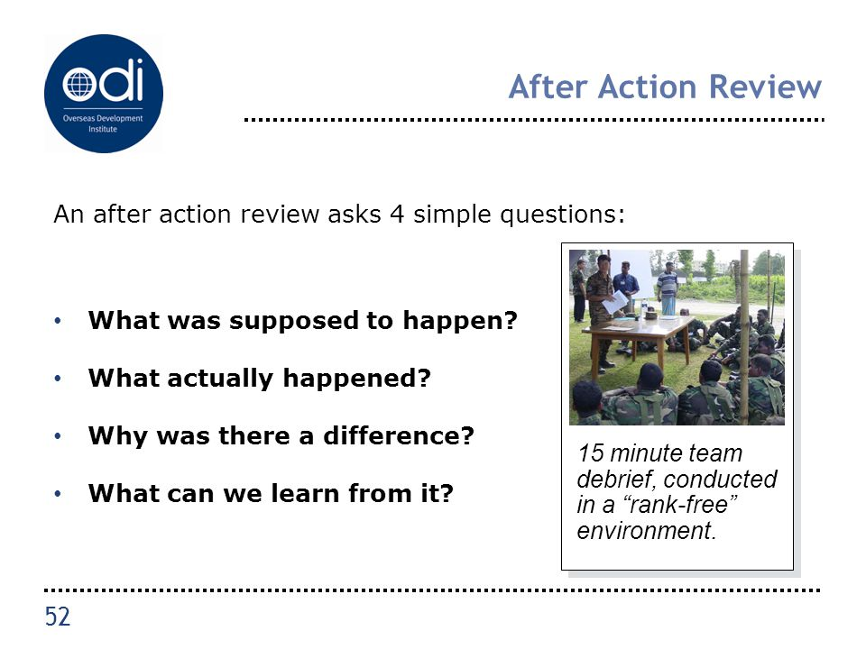 After Action Review An after action review asks 4 simple questions: What was supposed to happen? What actually happened? Why was there a difference? W