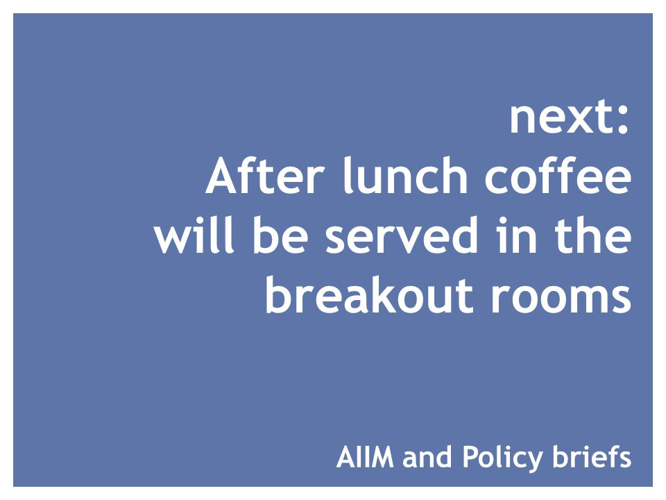 next: After lunch coffee will be served in the breakout rooms AIIM and Policy briefs