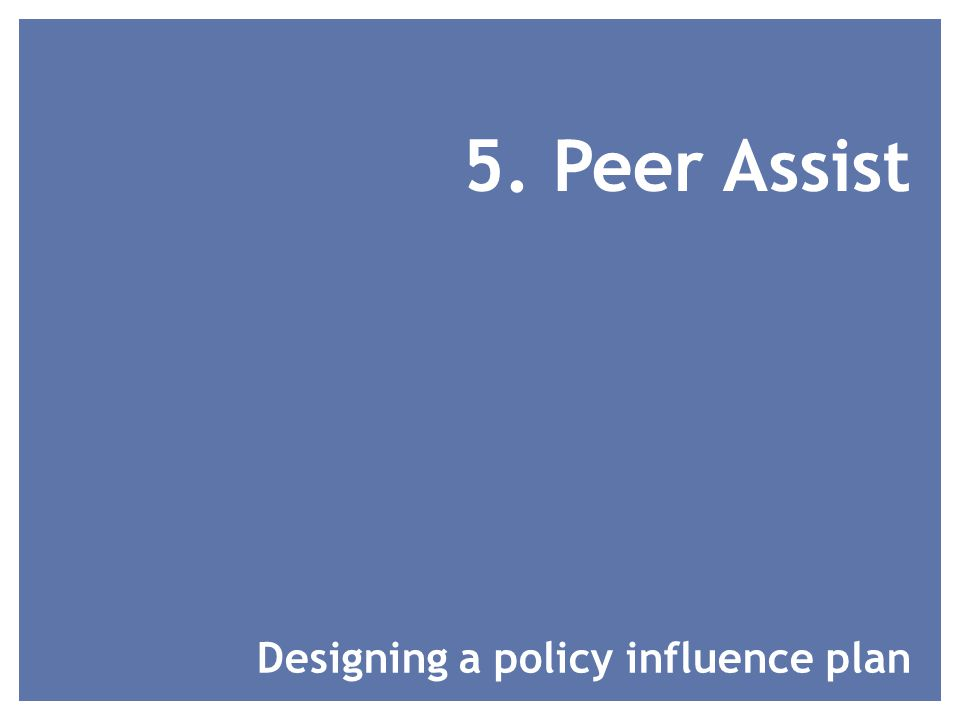 5. Peer Assist Designing a policy influence plan