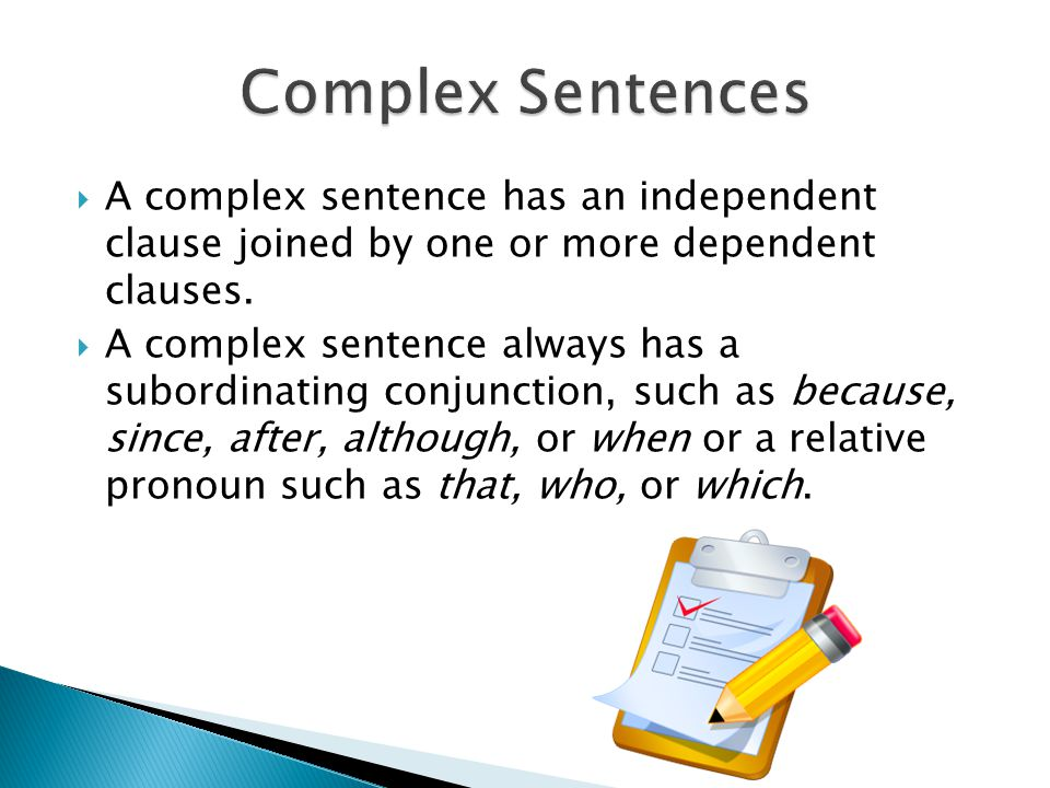 A complex sentence has an independent clause joined by one or more dependent clauses. A complex sentence always has a subordinating conjunction, such