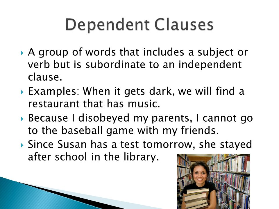 A group of words that includes a subject or verb but is subordinate to an independent clause. Examples: When it gets dark, we will find a restaurant t