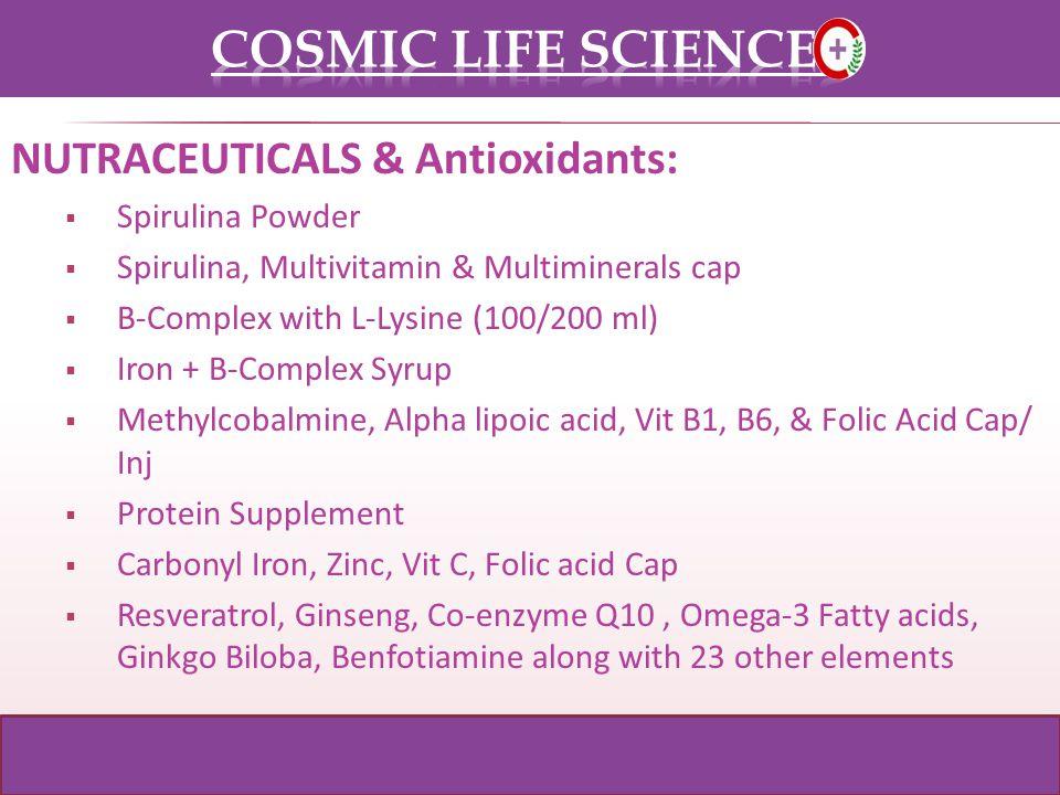 NUTRACEUTICALS & Antioxidants: Spirulina Powder Spirulina, Multivitamin & Multiminerals cap B-Complex with L-Lysine (100/200 ml) Iron + B-Complex Syrup Methylcobalmine, Alpha lipoic acid, Vit B1, B6, & Folic Acid Cap/ Inj Protein Supplement Carbonyl Iron, Zinc, Vit C, Folic acid Cap Resveratrol, Ginseng, Co-enzyme Q10, Omega-3 Fatty acids, Ginkgo Biloba, Benfotiamine along with 23 other elements