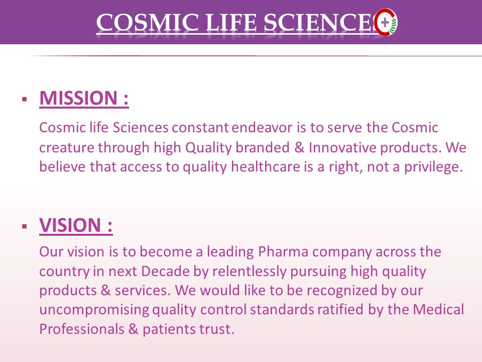 MISSION : Cosmic life Sciences constant endeavor is to serve the Cosmic creature through high Quality branded & Innovative products.
