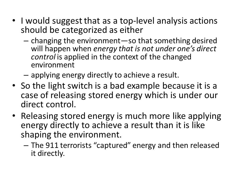 I would suggest that as a top-level analysis actions should be categorized as either – changing the environmentso that something desired will happen when energy that is not under ones direct control is applied in the context of the changed environment – applying energy directly to achieve a result.