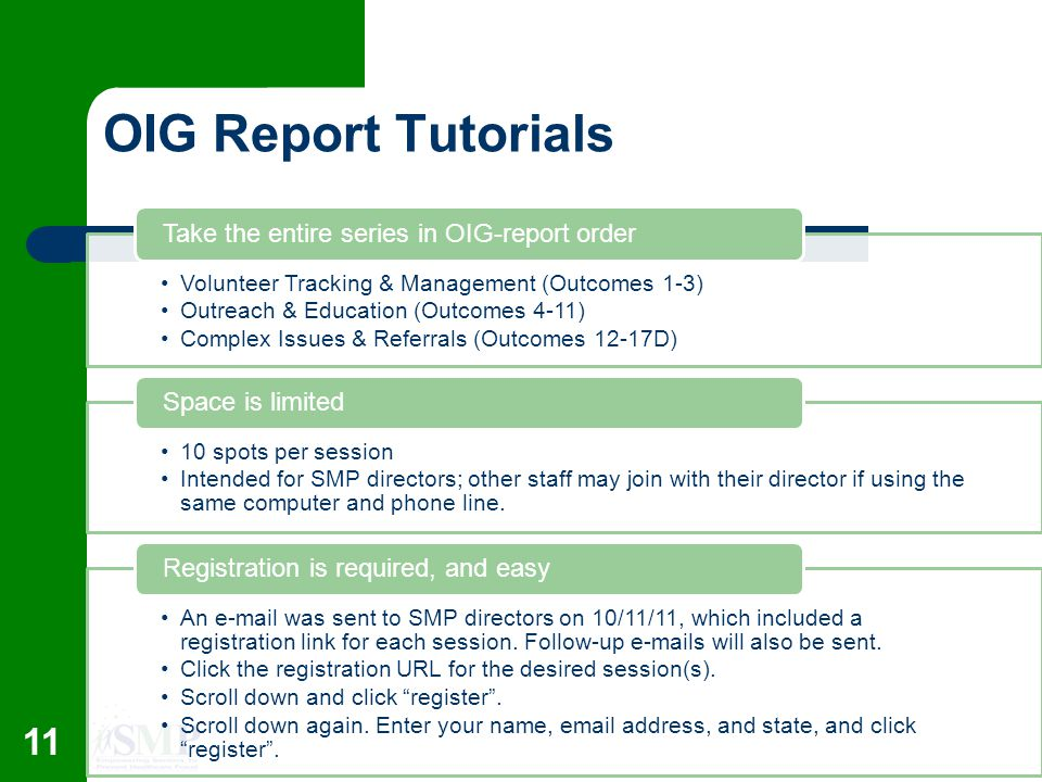 OIG Report Tutorials Volunteer Tracking & Management (Outcomes 1-3) Outreach & Education (Outcomes 4-11) Complex Issues & Referrals (Outcomes 12-17D) Take the entire series in OIG-report order 10 spots per session Intended for SMP directors; other staff may join with their director if using the same computer and phone line.