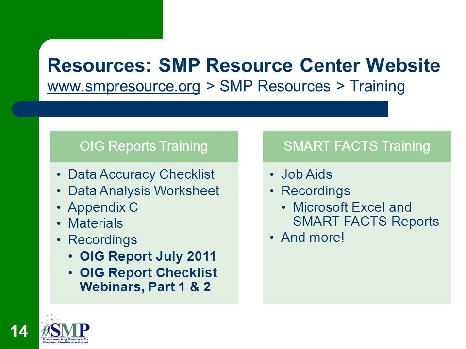 Resources: SMP Resource Center Website   > SMP Resources > Training   OIG Reports Training Data Accuracy Checklist Data Analysis Worksheet Appendix C Materials Recordings OIG Report July 2011 OIG Report Checklist Webinars, Part 1 & 2 SMART FACTS Training Job Aids Recordings Microsoft Excel and SMART FACTS Reports And more.