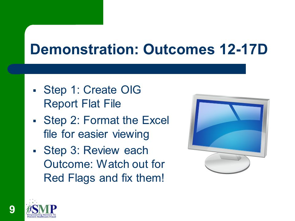 9 Demonstration: Outcomes 12-17D Step 1: Create OIG Report Flat File Step 2: Format the Excel file for easier viewing Step 3: Review each Outcome: Watch out for Red Flags and fix them!