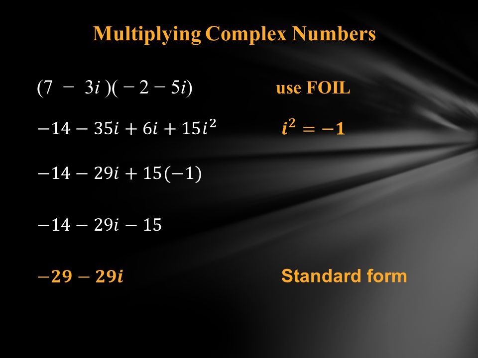 Multiplying Complex Numbers (7 3i )( 2 5i) use FOIL Standard form