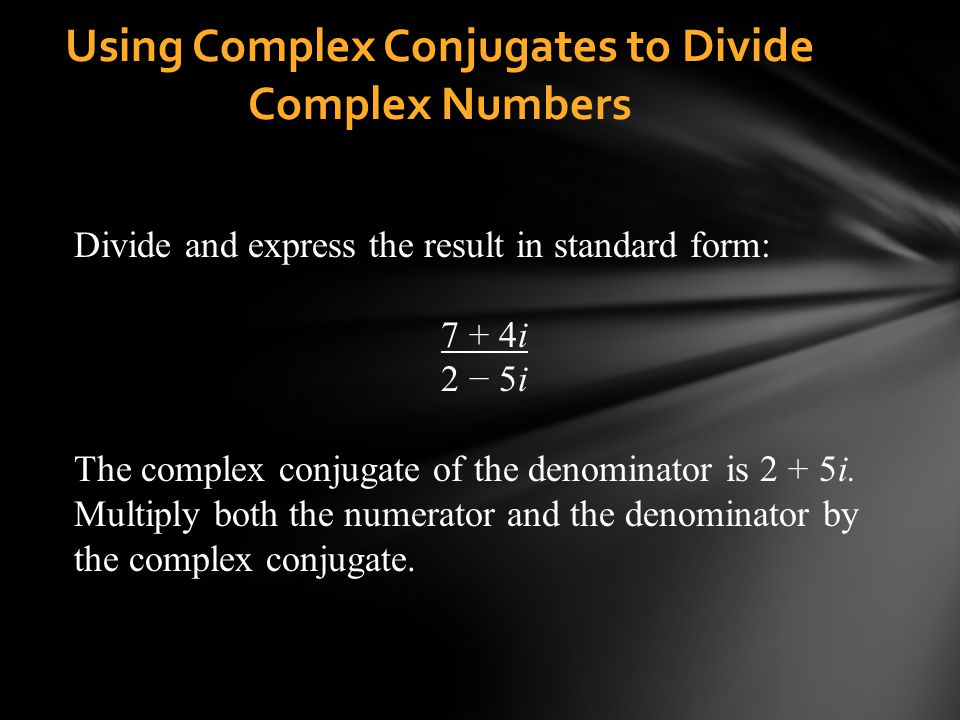Using Complex Conjugates to Divide Complex Numbers Divide and express the result in standard form: 7 + 4i 2 5i The complex conjugate of the denominato